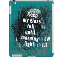 Keep my glass full until morning light .. II iPad Case/Skin