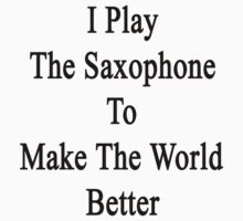 I Play The Saxophone To Make The World Better  by supernova23