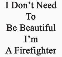 I Don't Need To Be Beautiful I'm A Firefighter  by supernova23