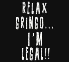 Relax Gringo I'm Legal by Pickadree