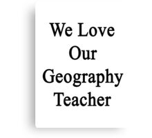 We Love Our Geography Teacher Canvas Print