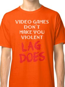 Video Games Don't Make You Violent. Lag Does. Classic T-Shirt
