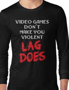 Video Games Don't Make You Violent. Lag Does. Long Sleeve T-Shirt