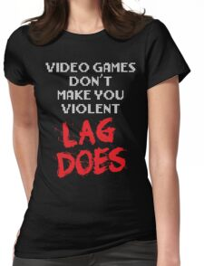 Video Games Don't Make You Violent. Lag Does. Womens Fitted T-Shirt