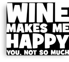 Wine Makes Me Happy. You Not So Much. Canvas Print