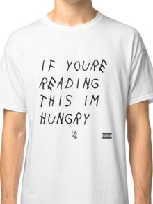 IF YOURE READING THIS IM HUNGRY Classic T-Shirt
