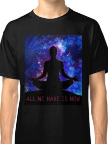All We Have Is Now Classic T-Shirt
