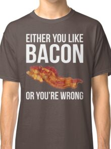 Either You Like Bacon Or You're Wrong Classic T-Shirt