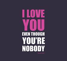 I LOVE YOU EVEN THOUGH YOU'RE NOBODY Unisex T-Shirt