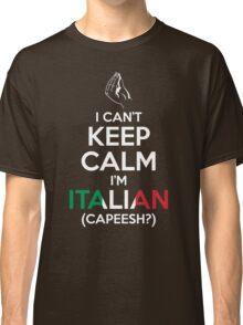 I Can't Keep Calm, I'm Italian (Capeesh?) Classic T-Shirt