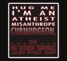 HUG ME - I'M AN ATHEIST, MISANTHROPE CURMUDGEON...NO, ON SECOND THOUGHT... by Tania  Donald