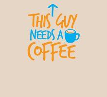 This guy NEEDS a Coffee! with coffee mug Unisex T-Shirt