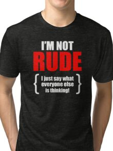 I'm Not Rude I Just Say What Everyone Else Is Thinking Funny Tri-blend T-Shirt
