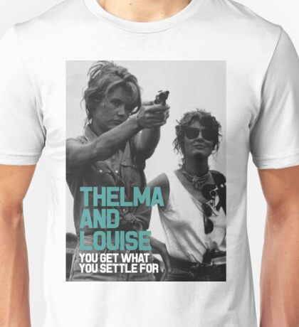 You Get What You Settle For  - Thelma and Louise Unisex T-Shirt