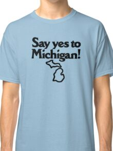 Say Yes To Michigan Classic T-Shirt