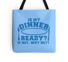 Is my dinner ready? if not why not? Tote Bag