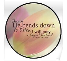 Because He bends down to listen i will pray as long as i have breath Poster