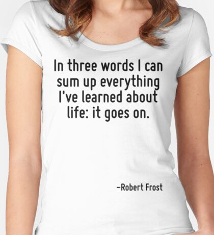 In three words I can sum up everything I've learned about life: it goes on. Women's Fitted Scoop T-Shirt