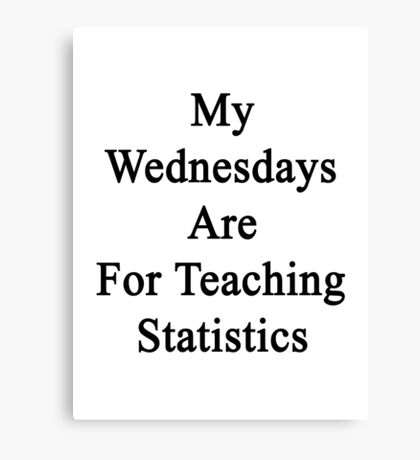 My Wednesdays Are For Teaching Statistics  Canvas Print