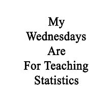 My Wednesdays Are For Teaching Statistics  Photographic Print