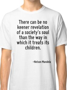 There can be no keener revelation of a society's soul than the way in which it treats its children. Classic T-Shirt