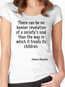 There can be no keener revelation of a society's soul than the way in which it treats its children. Women's Fitted Scoop T-Shirt