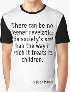 There can be no keener revelation of a society's soul than the way in which it treats its children. Graphic T-Shirt