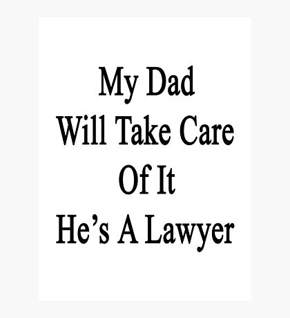 My Dad Will Take Care Of It He's A Lawyer Photographic Print