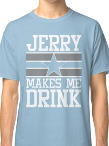 Jerry Makes Me Drink Dallas Football New Cowboys Season Funny Classic T-Shirt