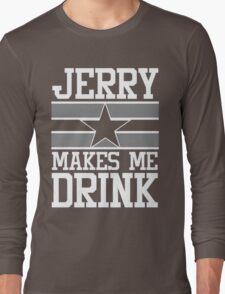 Jerry Makes Me Drink Dallas Football New Cowboys Season Funny Long Sleeve T-Shirt