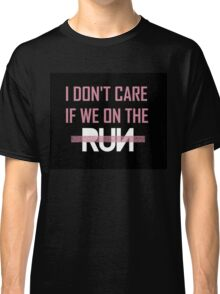 I Don't Care If We're On The -Run- Classic T-Shirt