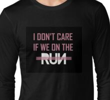 I Don't Care If We're On The -Run- Long Sleeve T-Shirt