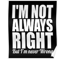 I'm not always right but I'm never wrong cool funny t-shirt Poster
