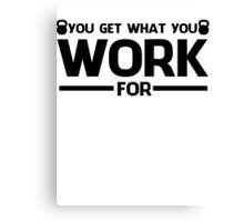 YOU GET WHAT YOU WORK FOR BLACK  Canvas Print