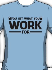 YOU GET WHAT YOU WORK FOR BLACK  T-Shirt