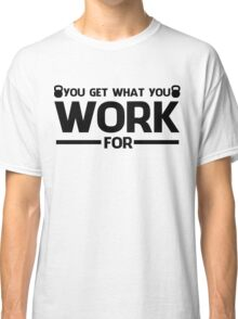 YOU GET WHAT YOU WORK FOR BLACK  Classic T-Shirt