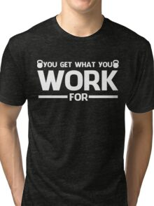 YOU GET WHAT YOU WORK FOR WHITE Tri-blend T-Shirt
