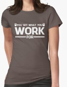 YOU GET WHAT YOU WORK FOR WHITE T-Shirt