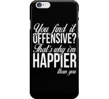 You find it offensive.. I'm happier than you funny t-shirt iPhone Case/Skin