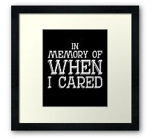 In memory of when I cared sassy clever quotes funny t-shirt Framed Print