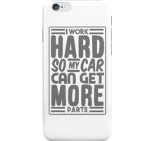 I work hard so my car can get more parts iPhone Case/Skin