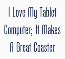 I Love My Tablet Computer; It Makes A Great Coaster Kids Tee