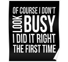 Of course I don't look busy I did it right funny t-shirt Poster