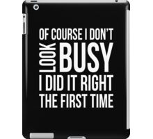 Of course I don't look busy I did it right funny t-shirt iPad Case/Skin