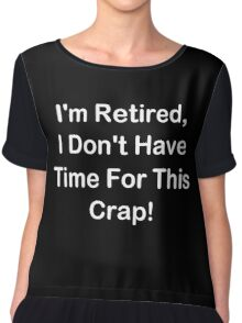 I'm Retired, I Don't Have Time For This Crap! Chiffon Top