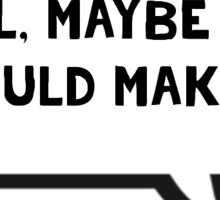 Well, maybe you should make me - Nicole Haught inspired by Wynonna Earp Sticker