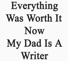 Everything Was Worth It Now My Dad Is A Writer  by supernova23