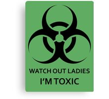Watch Out Ladies, I'm Toxic Canvas Print