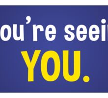 All you're seeing is YOU. - bumper sticker Sticker