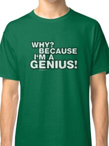 """""""Why? Because I'm A Genius!"""" Classic T-Shirt"""